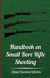 Handbook on Small Bore Rifle Shooting - Equipment, Marksmanship, Target Shooting, Practical Shooting, Rifle Ranges, Rifle Clubs ebook by Colonel Townsend Whelen,