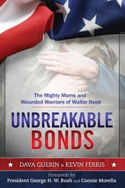 Unbreakable Bonds - The Mighty Moms and Wounded Warriors of Walter Reed ebook by Dava Guerin,Kevin Ferris,George H. W. Bush,Connie Morella