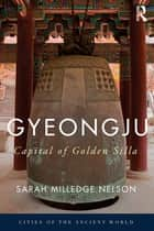 Gyeongju - The Capital of Golden Silla ebook by Sarah Milledge Nelson