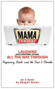 Mama Insider: Laughing (And Sometimes Crying) All the Way Through Pregnancy, Birth, and the First 3 Months ebook by Abigail Green
