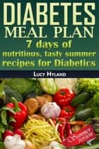 Diabetes Meal Plan: 7 days of nutritious, tasty summer recipes for Diabetics ebook by Lucy Hyland