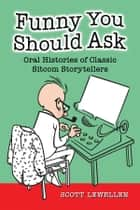 Funny You Should Ask - Oral Histories of Classic Sitcom Storytellers ebook by Scott Lewellen
