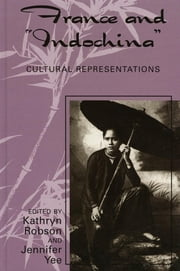 France and Indochina - Cultural Representations ebook by Kathryn Robson,Jennifer Yee