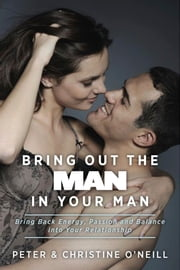 Bring Out The Man In Your Man - Bring Back Energy, Passion and Balance into Your Relationship ebook by Peter & Christine O'Neill