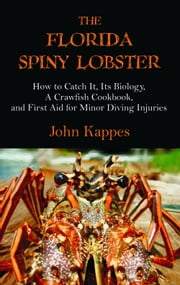 The Florida Spiny Lobster: How to Catch It, Its Biology, A Crawfish Cookbook, and First Aid for Minor Diving Injuries ebook by Kappes, John J.