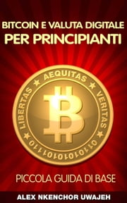 Bitcoin e Valuta Digitale per Principianti: Piccola Guida di Base ebook by Alex Nkenchor Uwajeh