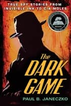 The Dark Game - True Spy Stories ebook by Paul B. Janeczko