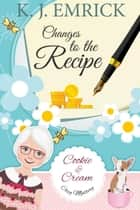 Changes to the Recipe - A Cookie and Cream Cozy Mystery, #4 ebook by K.J. Emrick