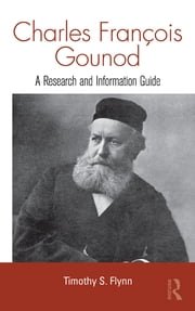 Charles Francois Gounod - A Research and Information Guide ebook by Timothy Flynn