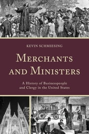 Merchants and Ministers - A History of Businesspeople and Clergy in the United States ebook by Kevin Schmiesing
