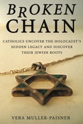 Broken Chain - Catholics Uncover the Holocaust's Hidden Legacy and Discover Jewish Roots ebook by Vera Muller-Paisner