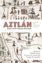 Aztlán - Essays on the Chicano Homeland. Revised and Expanded Edition. ebook by Rudolfo Anaya, Francisco A. Lomelí, Enrique R. Lamadrid