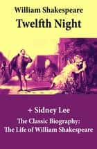 Twelfth Night (The Unabridged Play) + The Classic Biography: The Life of William Shakespeare - Twelfth Night Or, What You Will ebook by William Shakespeare, Sidney Lee