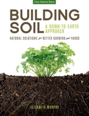 Building Soil: A Down-to-Earth Approach - Natural Solutions for Better Gardens & Yards ebook by Elizabeth Murphy