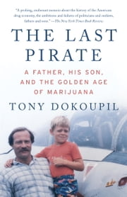 The Last Pirate - A Father, His Son, and the Golden Age of Marijuana ebook by Tony Dokoupil