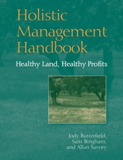 Holistic Management Handbook - Healthy Land, Healthy Profits ebook by Jody Butterfield,Sam Bingham,Allan Savory