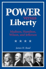 Power versus Liberty - Madison, Hamilton, Wilson, and Jefferson ebook by James H. Read