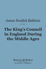 The King's Council in England During the Middle Ages (Barnes & Noble Digital Library) ebook by James Fosdick Baldwin