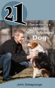 21 Tips on Raising a Happy, Well-adjusted Dog - 21 Book Series ebook by John Delagrange