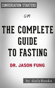 The Complete Guide to Fasting by Dr. Jason Fung | Conversation Starters ebook by Daily Books