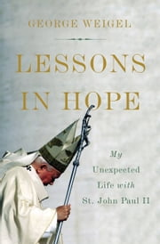 Lessons in Hope - My Unexpected Life with St. John Paul II ebook by George Weigel