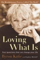 Loving What Is - Four Questions That Can Change Your Life ebook by Byron Katie, Stephen Mitchell