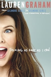 Talking as Fast as I Can - From Gilmore Girls to Gilmore Girls (and Everything in Between) ebook by Lauren Graham