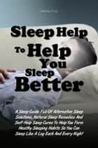 Sleep Help To Help You Sleep Better - A Sleep Guide Full Of Alternative Sleep Solutions, Natural Sleep Remedies And Self-Help Sleep Cures To Help You Form Healthy Sleeping Habits So You Can Sleep Like A Log Each And Every Night ebook by Sammy P. Uy