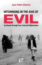 Hitchhiking in the Axis of Evil - by thumb through Iran, Iraq and Afghanistan ebook by Juan Pablo Villarino