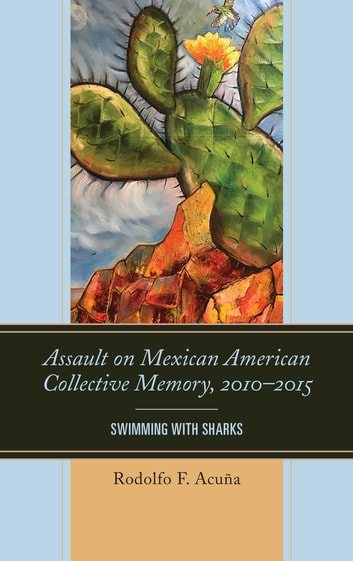 Assault on Mexican American Collective Memory, 2010–2015 - Swimming with Sharks ebook by Rodolfo F. Acuña, Professor Emeritus