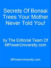 Secrets Of Bonsai Trees Your Mother Never Told You! ebook by Editorial Team Of MPowerUniversity.com