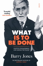 What Is to Be Done - political engagement and saving the planet ebook by Barry Jones