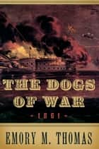 The Dogs of War - 1861 ebook by Emory M. Thomas