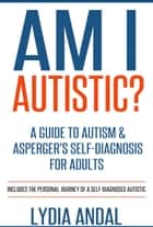 Am I Autistic? A Guide to Autism & Asperger's Self-Diagnosis for Adults ebook by Lydia Andal