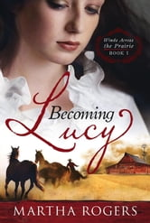 Becoming Lucy - Winds Across the Prairie Book 1 ebook by Martha Rogers