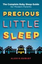 Precious Little Sleep - The Complete Baby Sleep Guide for Modern Parents ebook by Alexis Dubief