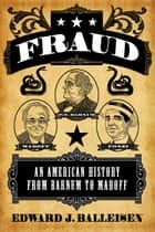 Fraud - An American History from Barnum to Madoff ebook by Edward J. Balleisen