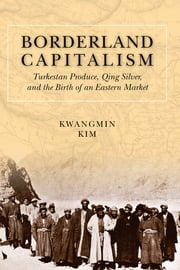 Borderland Capitalism - Turkestan Produce, Qing Silver, and the Birth of an Eastern Market ebook by Kwangmin Kim