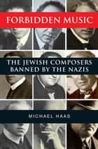 Forbidden Music - The Jewish Composers Banned by the Nazis ebook by Mr. Michael Haas