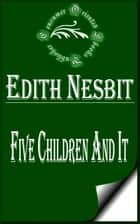 Five Children and It (Illustrated) ebook by E. Nesbit