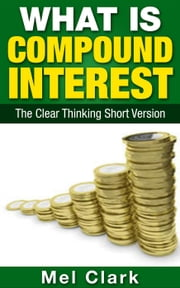 What is Compound Interest? - Clear Thinking About Money, #3 ebook by Mel Clark