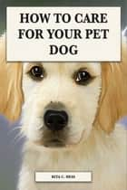 How to Care For Your Pet Dog ebook by Rita Hess