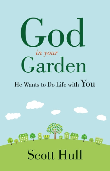 God in Your Garden - He Wants to Do Life with You ebook by Scott Hull