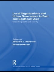 Local Organizations and Urban Governance in East and Southeast Asia - Straddling state and society ebook by Benjamin L. Read,Robert Pekkanen