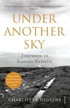 Under Another Sky - Journeys in Roman Britain ebook by Charlotte Higgins