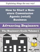 How to Start a Non-store Commission Agents (retail) Business (Beginners Guide) ebook by Weldon Greenberg