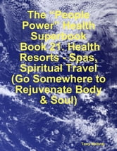 "The ""People Power"" Health Superbook: Book 21. Health Resorts - Spas, Spiritual Travel (Go Somewhere to Rejuvenate Body & Soul) ebook by Tony Kelbrat"