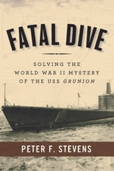 Fatal Dive - Solving the World War II Mystery of the USS Grunion ebook by Peter F. Stevens