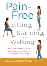 Pain-Free Sitting, Standing, and Walking - Alleviate Chronic Pain by Relearning Natural Movement Patterns ebook by Craig Williamson