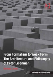 From Formalism to Weak Form: The Architecture and Philosophy of Peter Eisenman ebook by Dr Stefano Corbo